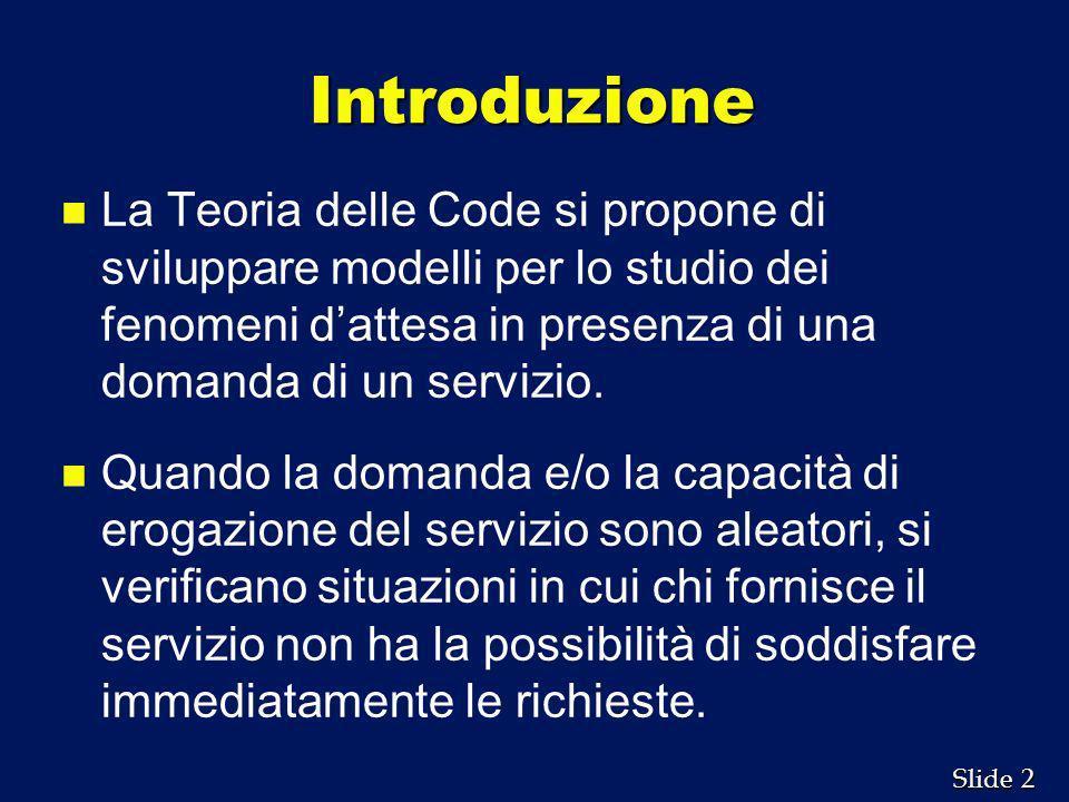 2 2 Slide Introduzione n n La Teoria delle Code si propone di sviluppare modelli per lo studio dei fenomeni dattesa in presenza di una domanda di un s