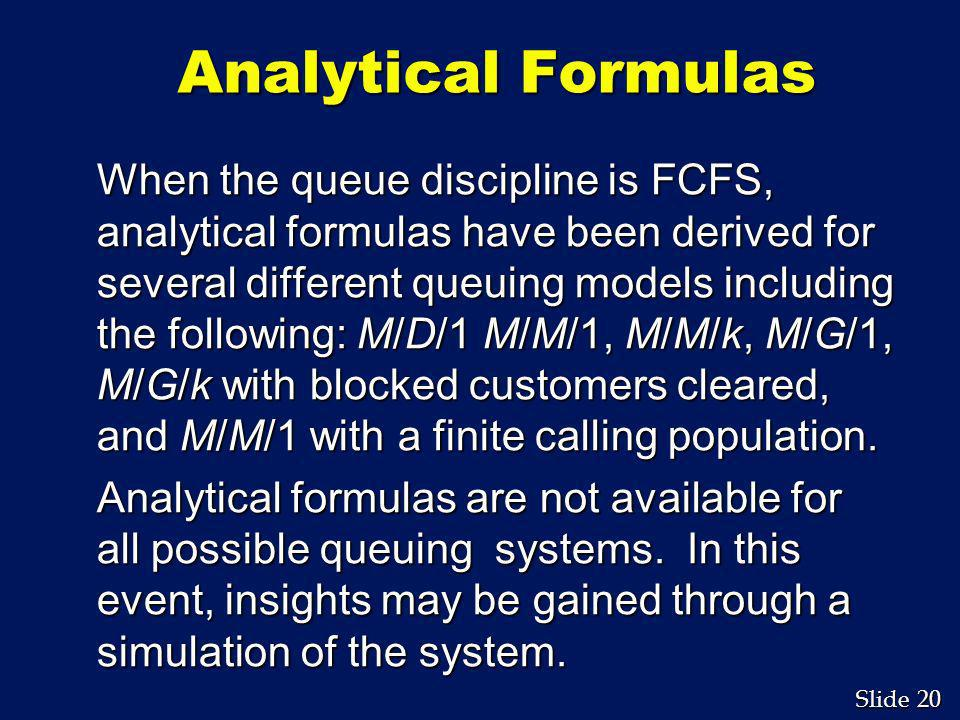 20 Slide Analytical Formulas When the queue discipline is FCFS, analytical formulas have been derived for several different queuing models including t