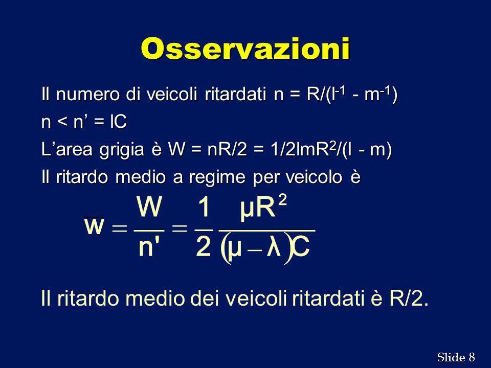 8 8 Slide Osservazioni Il numero di veicoli ritardati n = R/(l -1 - m -1 ) n < n = lC Larea grigia è W = nR/2 = 1/2lmR 2 /(l - m) Il ritardo medio a r