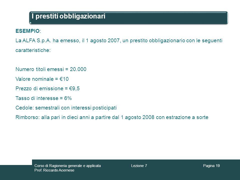 I prestiti obbligazionari Pagina 19 ESEMPIO: La ALFA S.p.A. ha emesso, il 1 agosto 2007, un prestito obbligazionario con le seguenti caratteristiche: