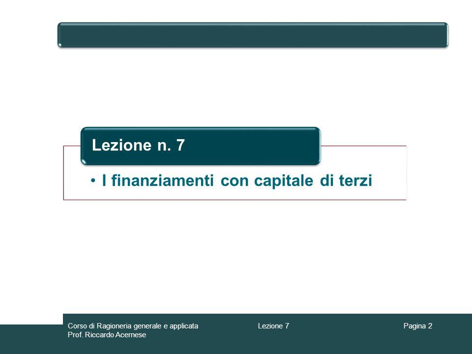 Lezione 7Corso di Ragioneria generale e applicata Prof. Riccardo Acernese Pagina 2 I finanziamenti con capitale di terzi Lezione n. 7