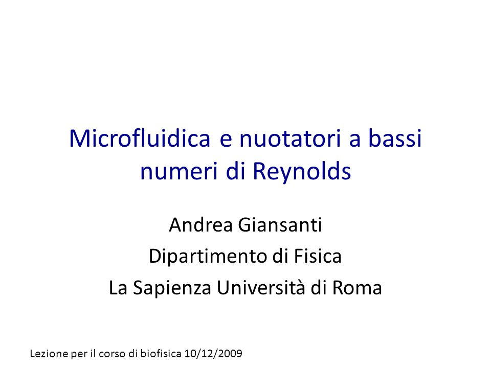 Microfluidica e nuotatori a bassi numeri di Reynolds Andrea Giansanti Dipartimento di Fisica La Sapienza Università di Roma Lezione per il corso di bi