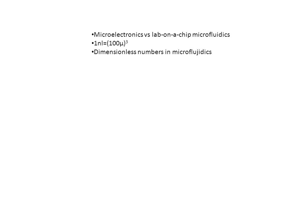 Microelectronics vs lab-on-a-chip microfluidics 1nl=(100μ) 3 Dimensionless numbers in microflujidics