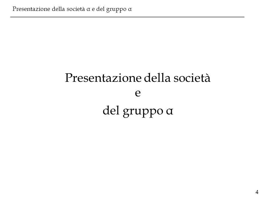 4 Presentazione della società α e del gruppo α ___________________________________________ Presentazione della società e del gruppo α