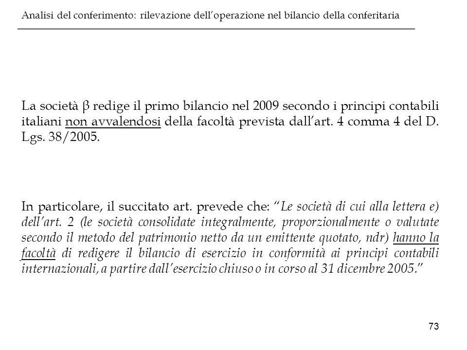 73 La società β redige il primo bilancio nel 2009 secondo i principi contabili italiani non avvalendosi della facoltà prevista dallart. 4 comma 4 del