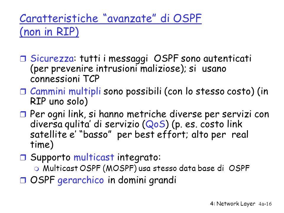 4: Network Layer4a-16 Caratteristiche avanzate di OSPF (non in RIP) r Sicurezza: tutti i messaggi OSPF sono autenticati (per prevenire intrusioni maliziose); si usano connessioni TCP r Cammini multipli sono possibili (con lo stesso costo) (in RIP uno solo) r Per ogni link, si hanno metriche diverse per servizi con diversa qulita di servizio (QoS) (p.