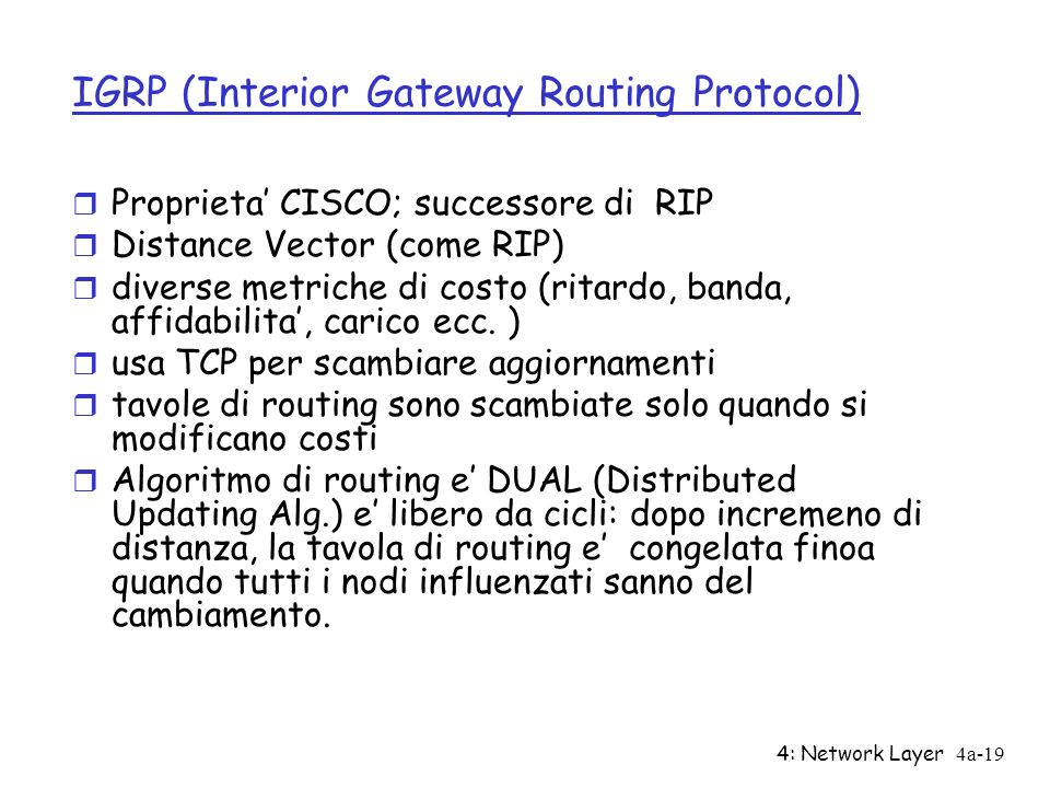 4: Network Layer4a-19 IGRP (Interior Gateway Routing Protocol) r Proprieta CISCO; successore di RIP r Distance Vector (come RIP) r diverse metriche di costo (ritardo, banda, affidabilita, carico ecc.