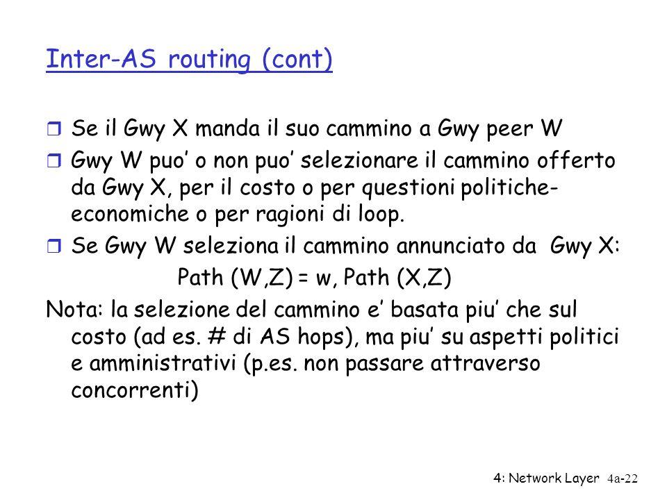 4: Network Layer4a-22 Inter-AS routing (cont) r Se il Gwy X manda il suo cammino a Gwy peer W r Gwy W puo o non puo selezionare il cammino offerto da Gwy X, per il costo o per questioni politiche- economiche o per ragioni di loop.