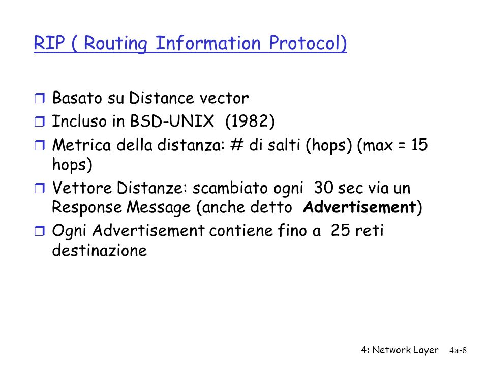 4: Network Layer4a-8 RIP ( Routing Information Protocol) r Basato su Distance vector r Incluso in BSD-UNIX (1982) r Metrica della distanza: # di salti (hops) (max = 15 hops) r Vettore Distanze: scambiato ogni 30 sec via un Response Message (anche detto Advertisement) r Ogni Advertisement contiene fino a 25 reti destinazione
