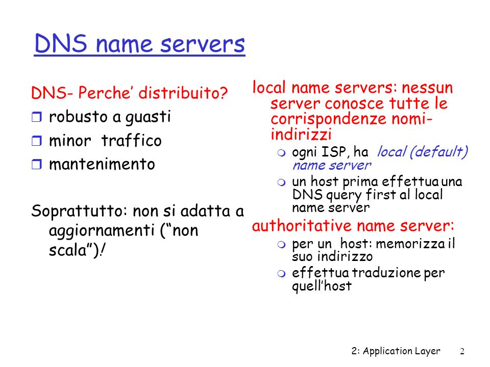 2: Application Layer3 Root name servers r contattato dal local name server che non puo tradurre il nome r root name server: m contatta authoritative name server se non conosce lindirizzo m prende lindirizzo m lo comunica al local name server ~ decine di root name servers (nel mondo) richiesta uniroma1.it gaia.cs.umass.edu root name server authorititive name server dns.umass.edu local name server dns.uniroma1.it 1 2 3 4 5 6