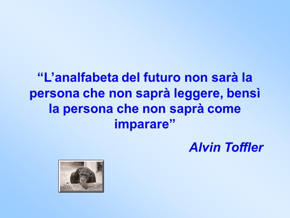Lanalfabeta del futuro non sarà la persona che non saprà leggere, bensì la persona che non saprà come imparare Alvin Toffler