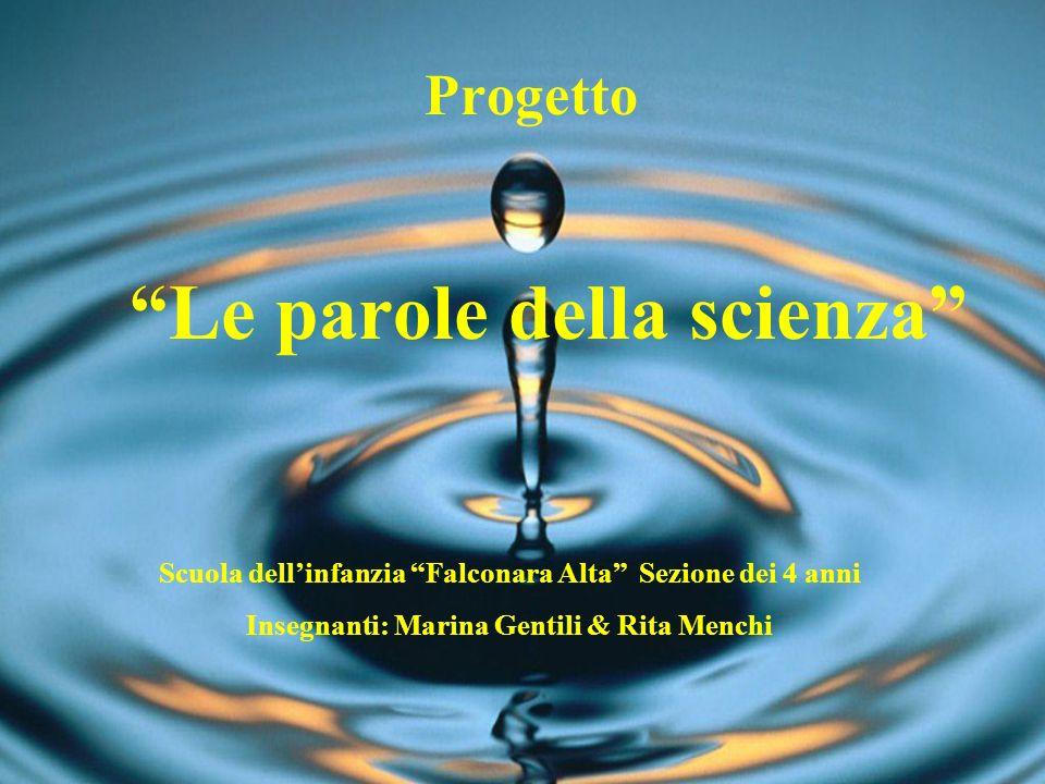 Le parole della scienza Progetto Scuola dellinfanzia Falconara Alta Sezione dei 4 anni Insegnanti: Marina Gentili & Rita Menchi
