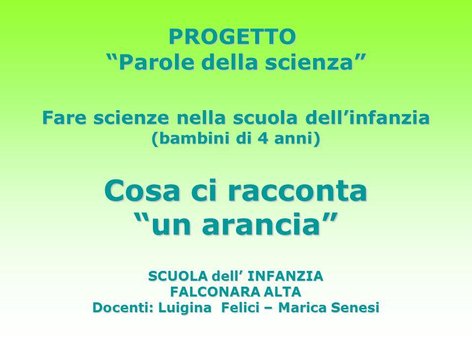 Fare scienze nella scuola dellinfanzia (bambini di 4 anni) Cosa ci racconta un arancia PROGETTO Parole della scienza Parole della scienza SCUOLA dell INFANZIA FALCONARA ALTA Docenti: Luigina Felici – Marica Senesi