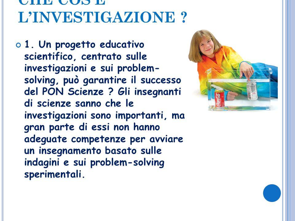 CHE COSÈ LINVESTIGAZIONE ? 1. Un progetto educativo scientifico, centrato sulle investigazioni e sui problem- solving, può garantire il successo del P