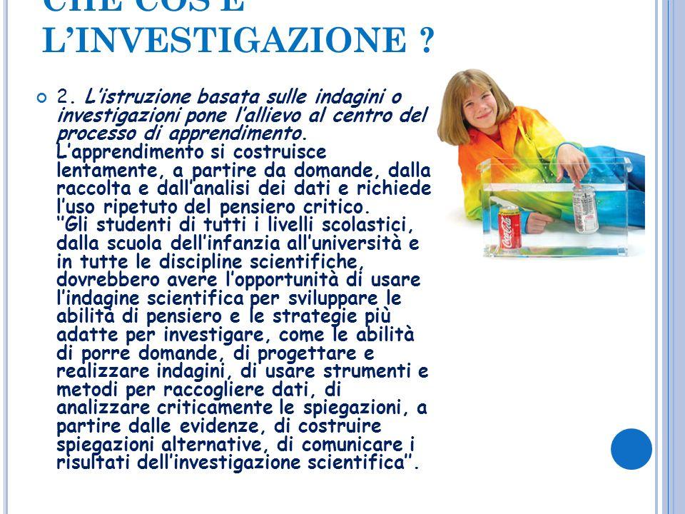 CHE COSÈ LINVESTIGAZIONE ? 2. Listruzione basata sulle indagini o investigazioni pone lallievo al centro del processo di apprendimento. Lapprendimento