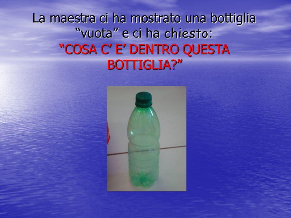La maestra ci ha mostrato una bottiglia vuota e ci ha chiesto : COSA C E DENTRO QUESTA BOTTIGLIA?