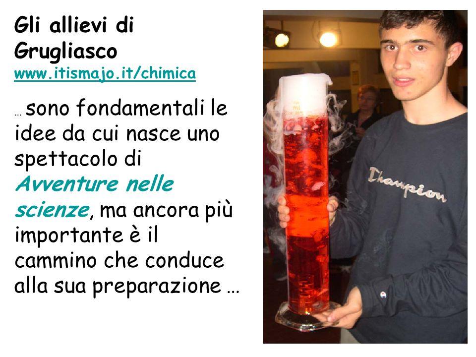 Gli allievi di Grugliasco www.itismajo.it/chimica www.itismajo.it/chimica … sono fondamentali le idee da cui nasce uno spettacolo di Avventure nelle s