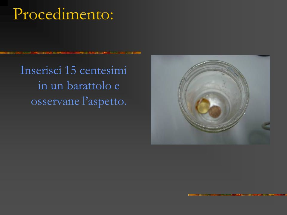 Procedimento: Inserisci 15 centesimi in un barattolo e osservane laspetto.