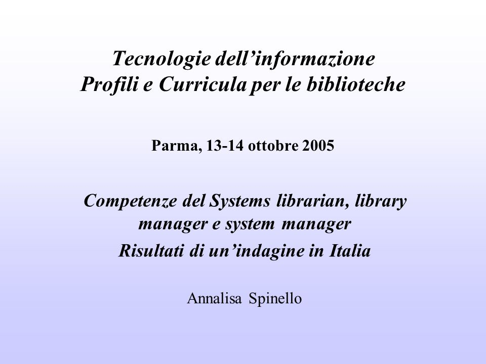 Tecnologie dellinformazione Profili e Curricula per le biblioteche Parma, 13-14 ottobre 2005 Competenze del Systems librarian, library manager e syste