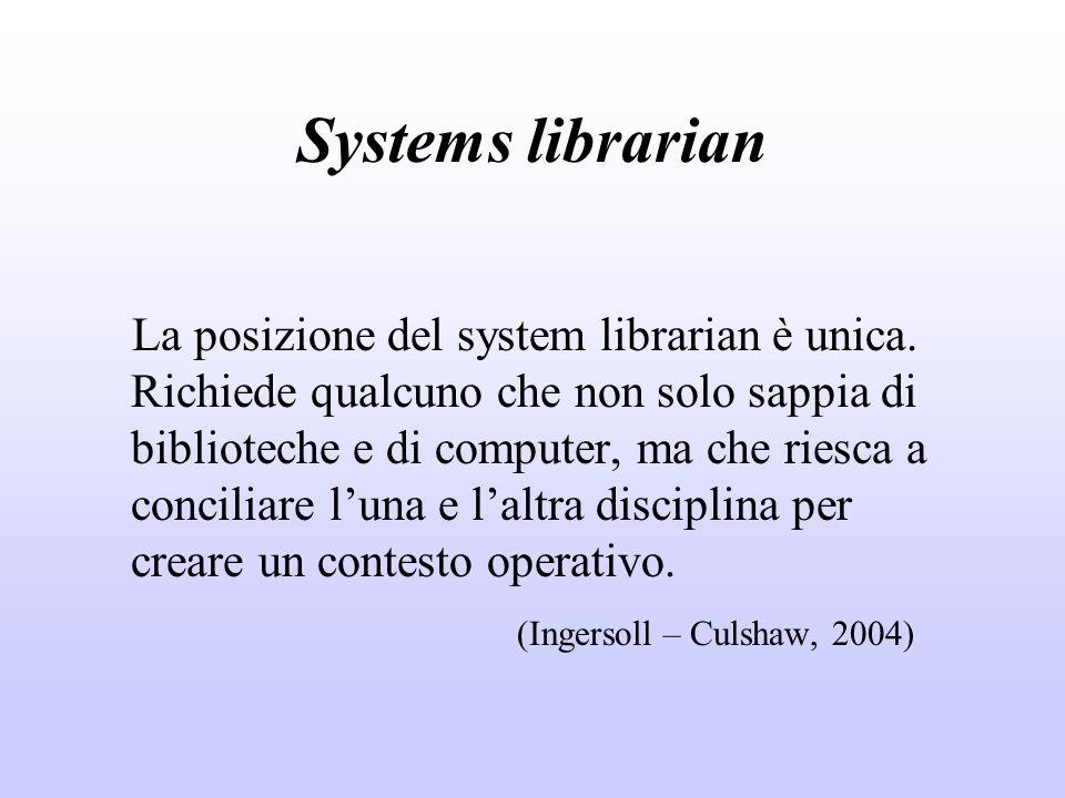 Systems librarian La posizione del system librarian è unica. Richiede qualcuno che non solo sappia di biblioteche e di computer, ma che riesca a conci