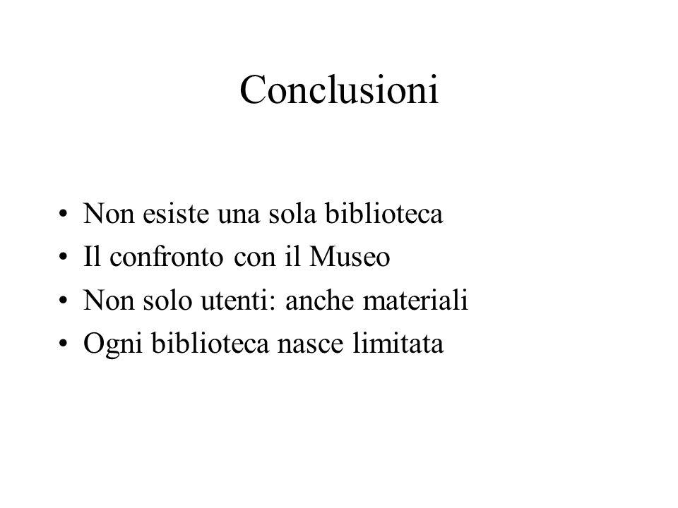 Conclusioni Non esiste una sola biblioteca Il confronto con il Museo Non solo utenti: anche materiali Ogni biblioteca nasce limitata