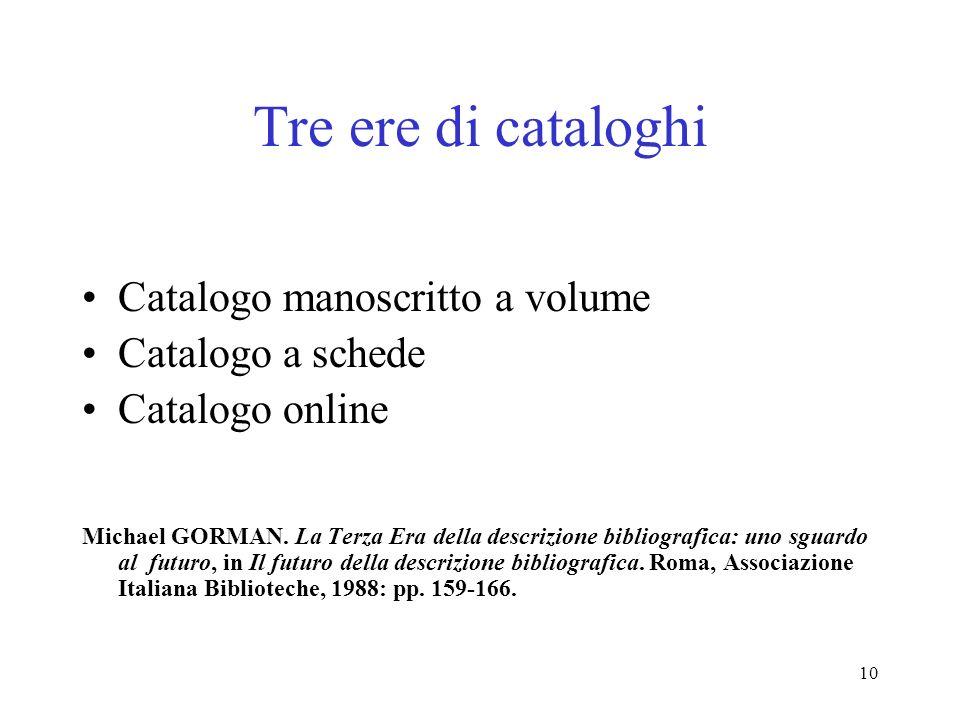 10 Tre ere di cataloghi Catalogo manoscritto a volume Catalogo a schede Catalogo online Michael GORMAN. La Terza Era della descrizione bibliografica: