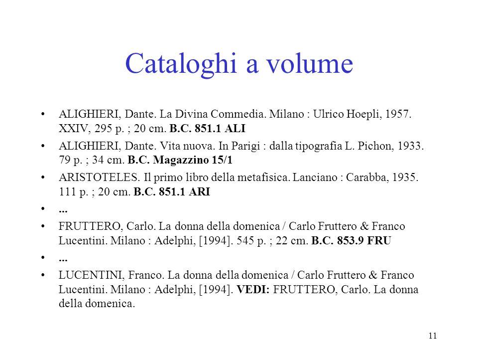 11 Cataloghi a volume ALIGHIERI, Dante. La Divina Commedia. Milano : Ulrico Hoepli, 1957. XXIV, 295 p. ; 20 cm. B.C. 851.1 ALI ALIGHIERI, Dante. Vita