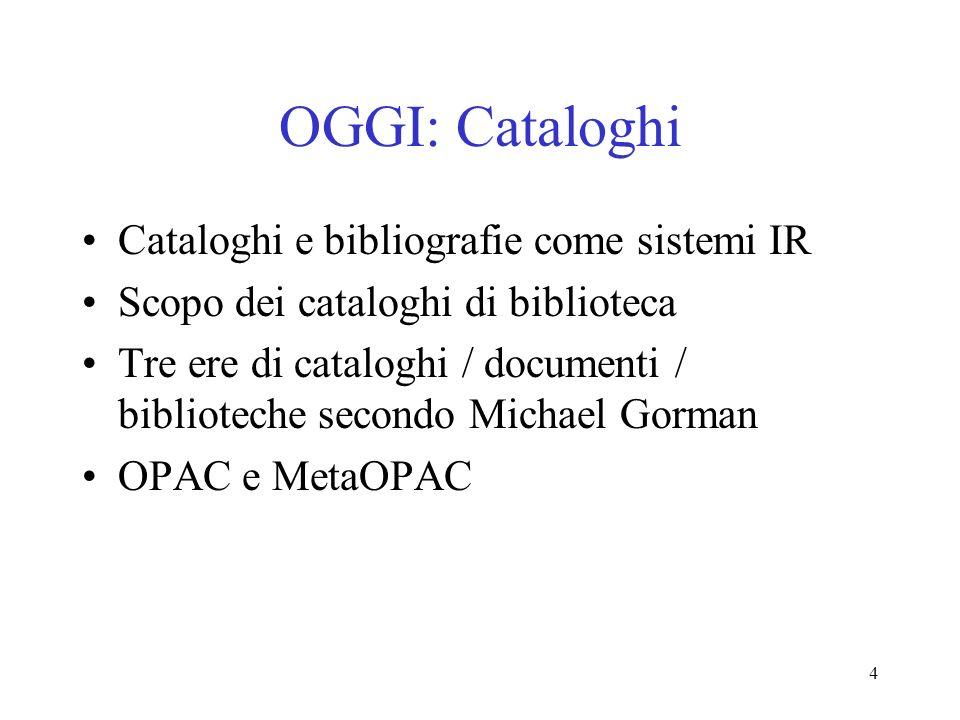 4 OGGI: Cataloghi Cataloghi e bibliografie come sistemi IR Scopo dei cataloghi di biblioteca Tre ere di cataloghi / documenti / biblioteche secondo Mi