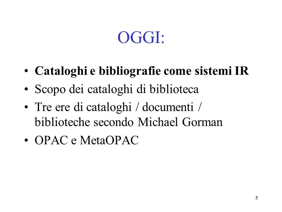 5 OGGI: Cataloghi e bibliografie come sistemi IR Scopo dei cataloghi di biblioteca Tre ere di cataloghi / documenti / biblioteche secondo Michael Gorm