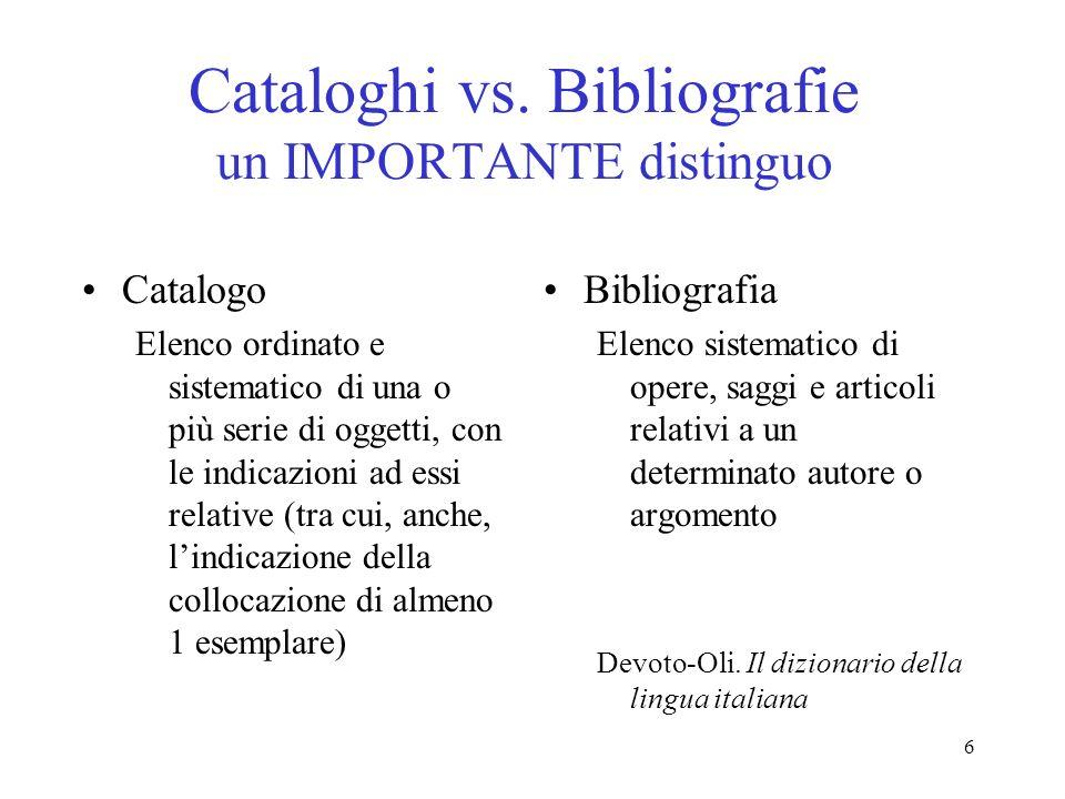 6 Cataloghi vs. Bibliografie un IMPORTANTE distinguo Catalogo Elenco ordinato e sistematico di una o più serie di oggetti, con le indicazioni ad essi