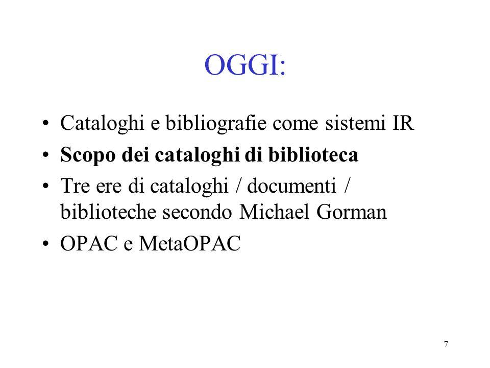 7 OGGI: Cataloghi e bibliografie come sistemi IR Scopo dei cataloghi di biblioteca Tre ere di cataloghi / documenti / biblioteche secondo Michael Gorm