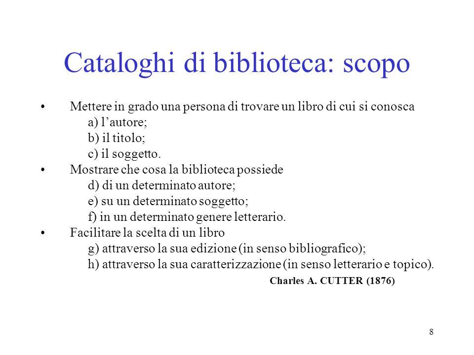 8 Cataloghi di biblioteca: scopo Mettere in grado una persona di trovare un libro di cui si conosca a) lautore; b) il titolo; c) il soggetto. Mostrare