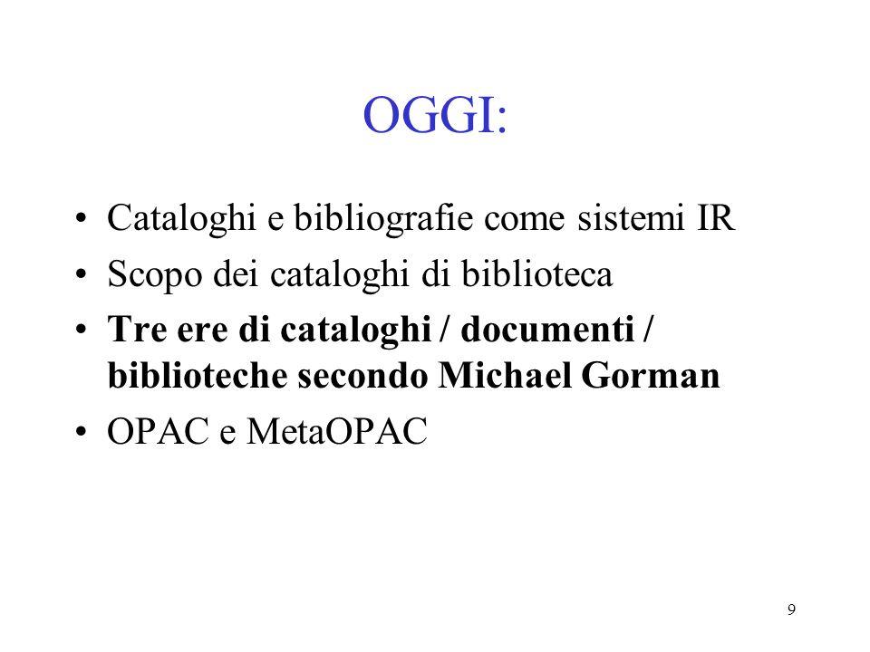 9 OGGI: Cataloghi e bibliografie come sistemi IR Scopo dei cataloghi di biblioteca Tre ere di cataloghi / documenti / biblioteche secondo Michael Gorm