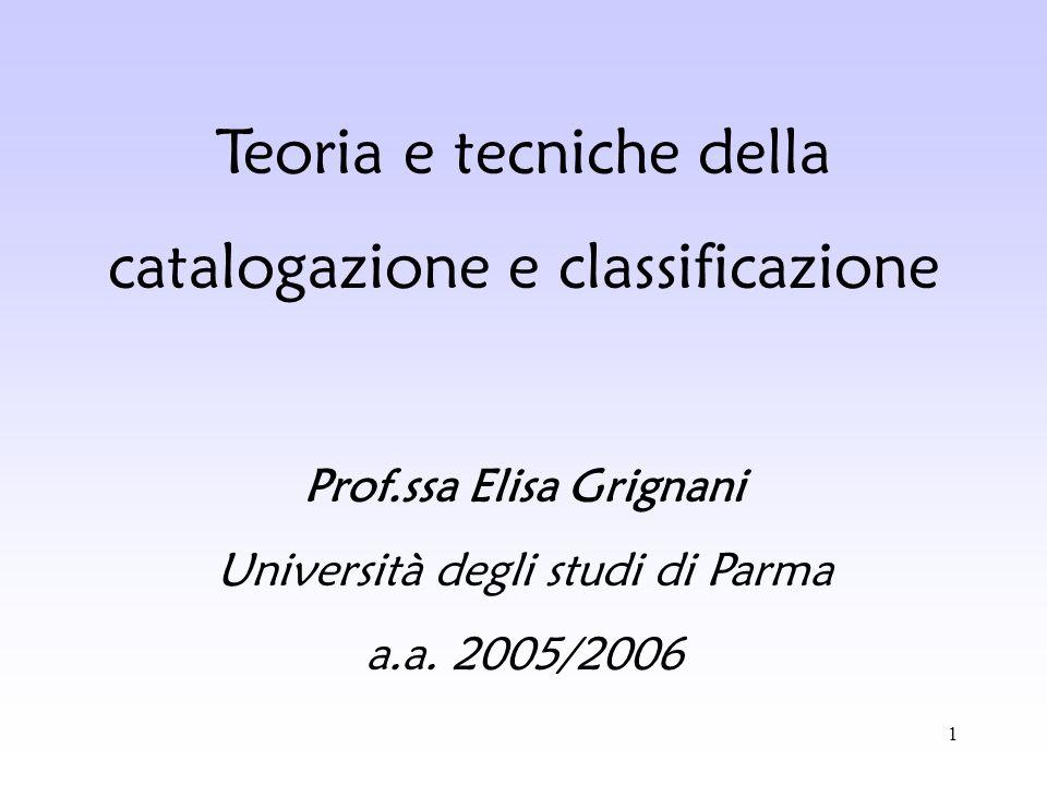 1 Teoria e tecniche della catalogazione e classificazione Prof.ssa Elisa Grignani Università degli studi di Parma a.a. 2005/2006