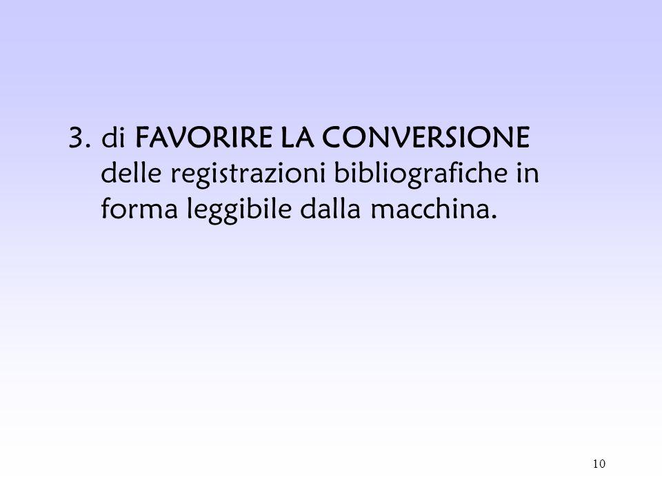 10 3. di FAVORIRE LA CONVERSIONE delle registrazioni bibliografiche in forma leggibile dalla macchina.