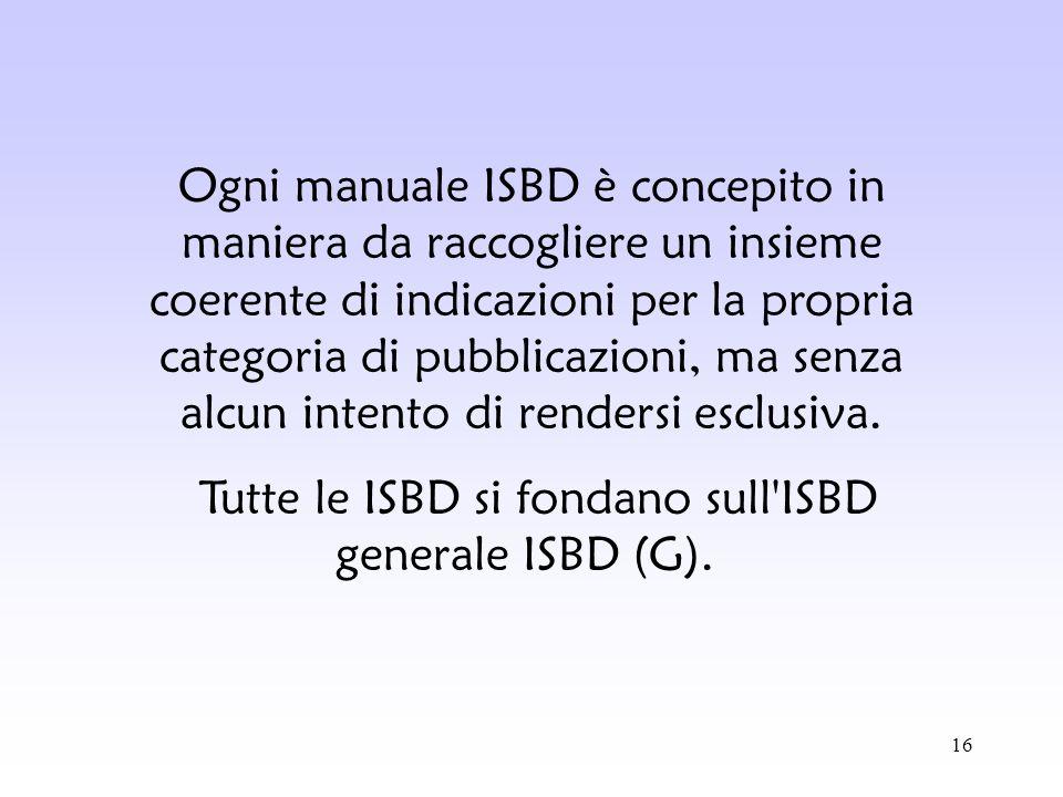 16 Ogni manuale ISBD è concepito in maniera da raccogliere un insieme coerente di indicazioni per la propria categoria di pubblicazioni, ma senza alcu