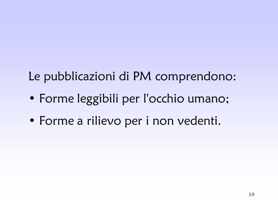19 Le pubblicazioni di PM comprendono: Forme leggibili per l'occhio umano; Forme a rilievo per i non vedenti.