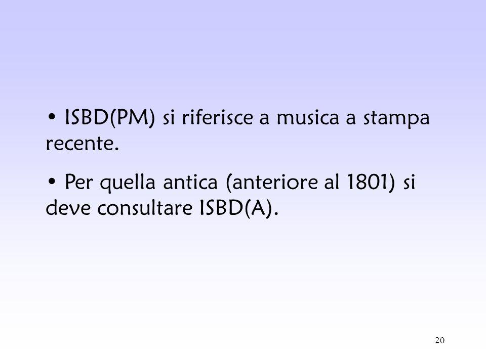 20 ISBD(PM) si riferisce a musica a stampa recente. Per quella antica (anteriore al 1801) si deve consultare ISBD(A).