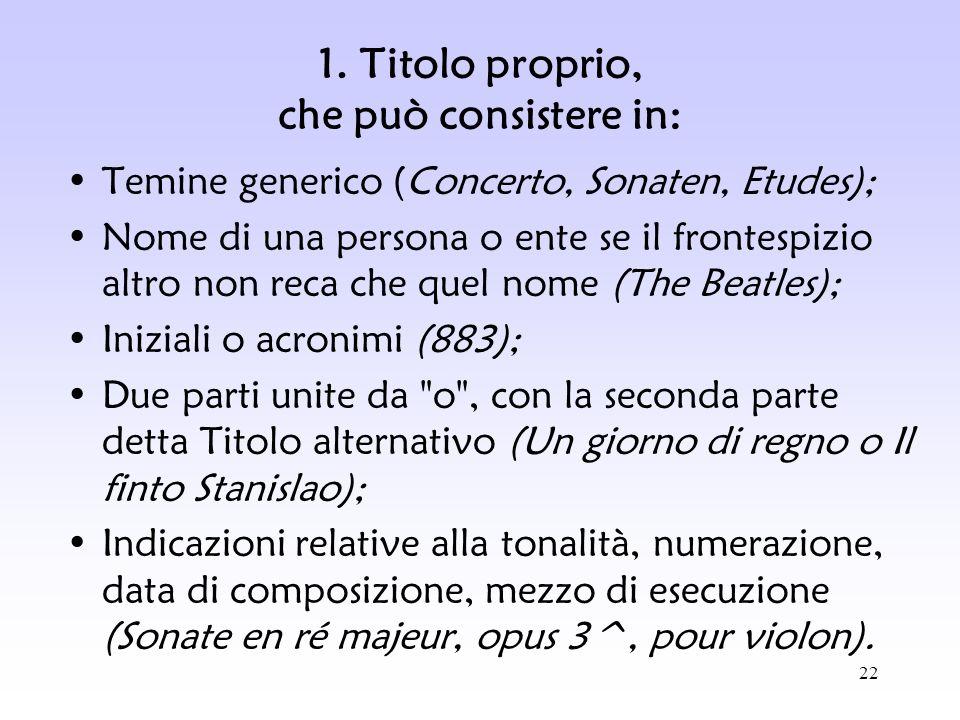 22 1. Titolo proprio, che può consistere in: Temine generico (Concerto, Sonaten, Etudes); Nome di una persona o ente se il frontespizio altro non reca