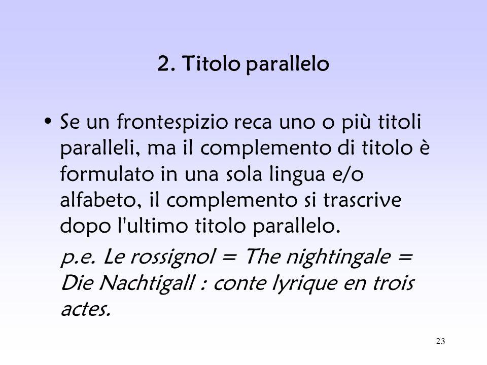 23 2. Titolo parallelo Se un frontespizio reca uno o più titoli paralleli, ma il complemento di titolo è formulato in una sola lingua e/o alfabeto, il