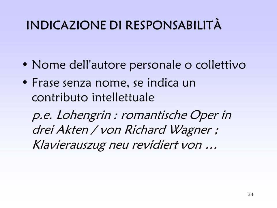 24 Nome dell'autore personale o collettivo Frase senza nome, se indica un contributo intellettuale p.e. Lohengrin : romantische Oper in drei Akten / v