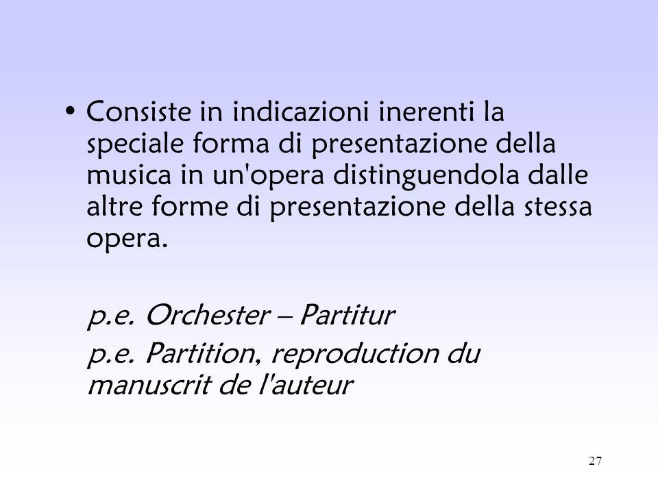 27 Consiste in indicazioni inerenti la speciale forma di presentazione della musica in un'opera distinguendola dalle altre forme di presentazione dell