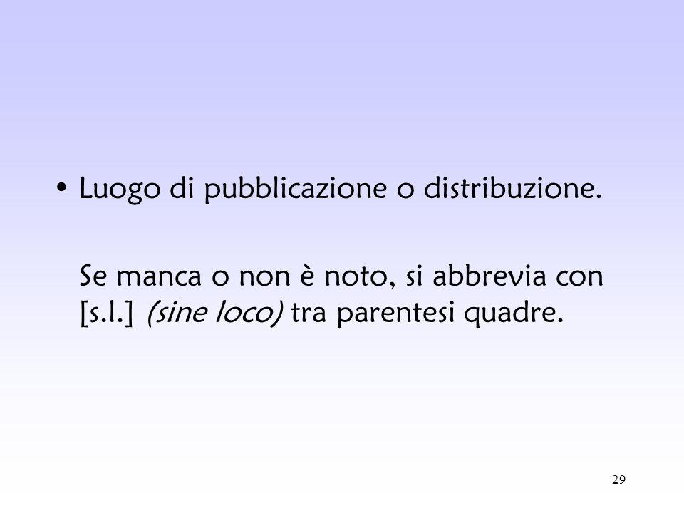 29 Luogo di pubblicazione o distribuzione. Se manca o non è noto, si abbrevia con [s.l.] (sine loco) tra parentesi quadre.