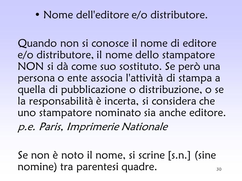 30 Nome dell'editore e/o distributore. Quando non si conosce il nome di editore e/o distributore, il nome dello stampatore NON si dà come suo sostitut