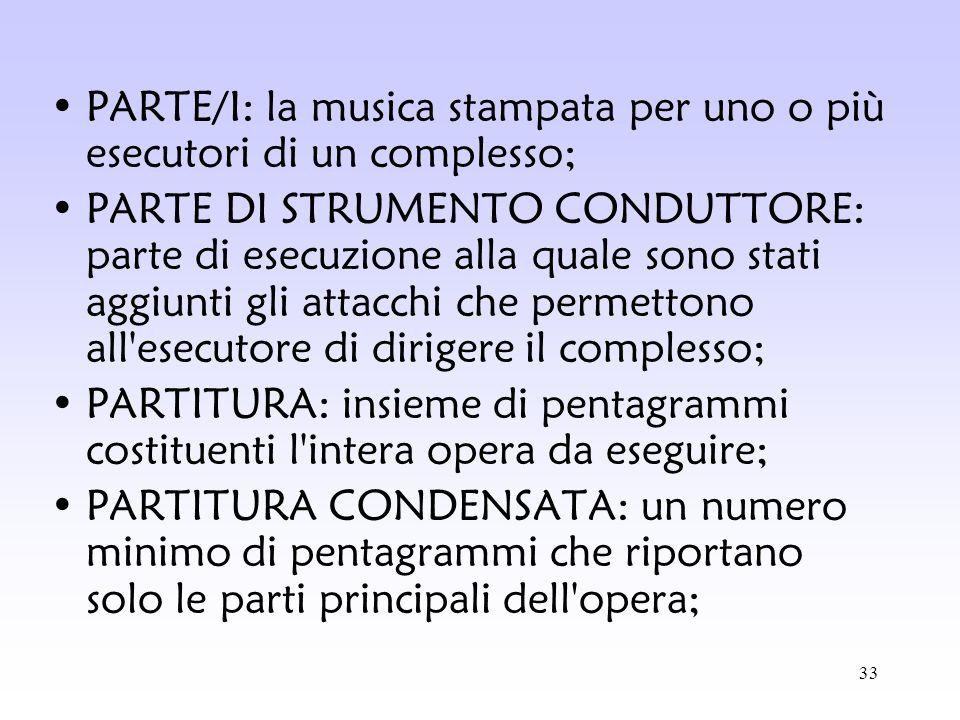 33 PARTE/I: la musica stampata per uno o più esecutori di un complesso; PARTE DI STRUMENTO CONDUTTORE: parte di esecuzione alla quale sono stati aggiu