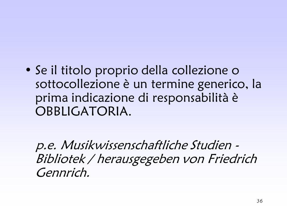 36 Se il titolo proprio della collezione o sottocollezione è un termine generico, la prima indicazione di responsabilità è OBBLIGATORIA. p.e. Musikwis