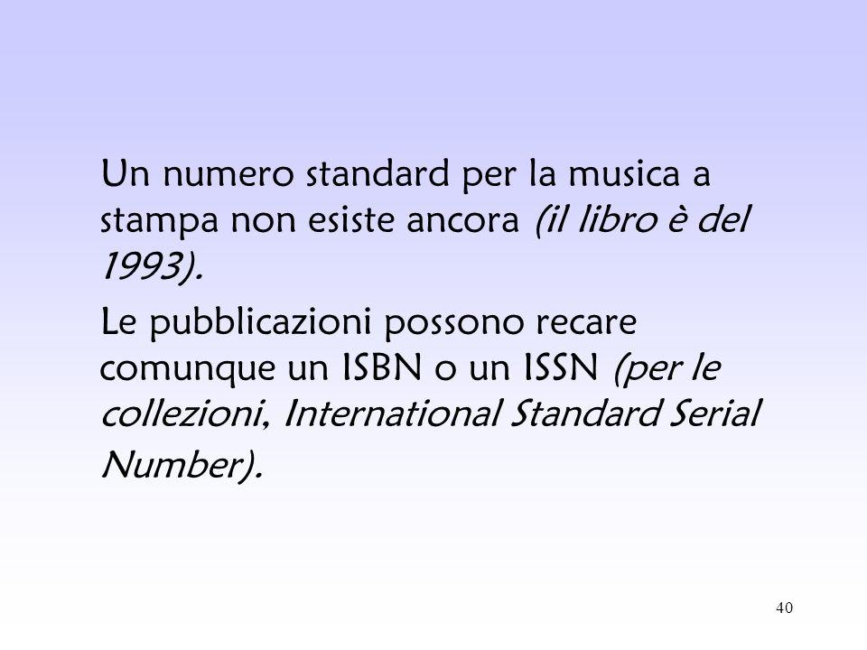 40 Un numero standard per la musica a stampa non esiste ancora (il libro è del 1993). Le pubblicazioni possono recare comunque un ISBN o un ISSN (per