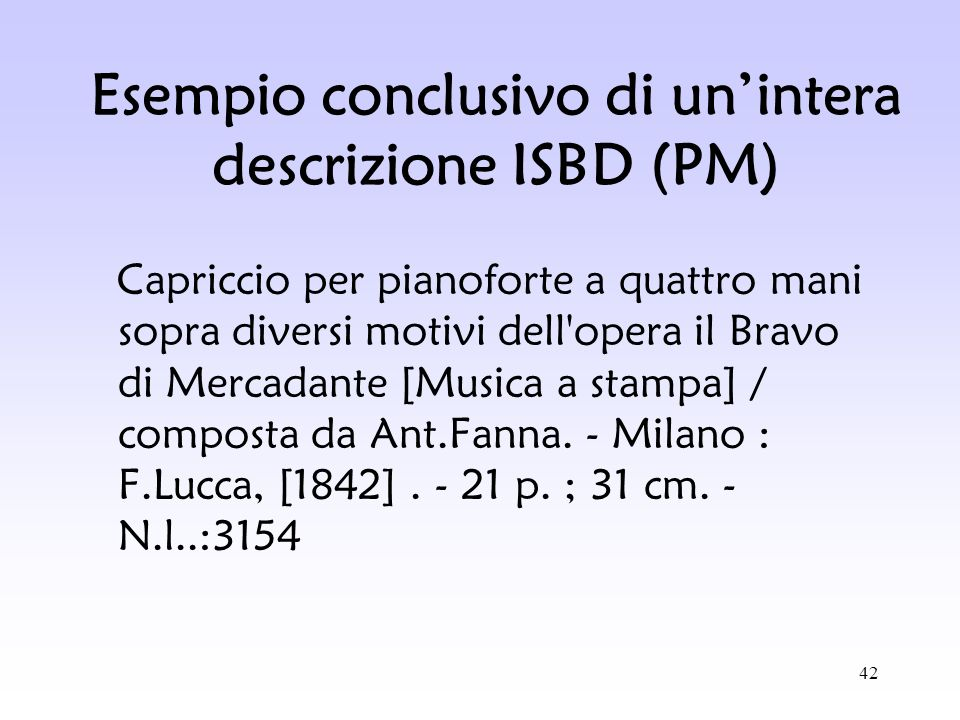 42 Esempio conclusivo di unintera descrizione ISBD (PM) Capriccio per pianoforte a quattro mani sopra diversi motivi dell'opera il Bravo di Mercadante