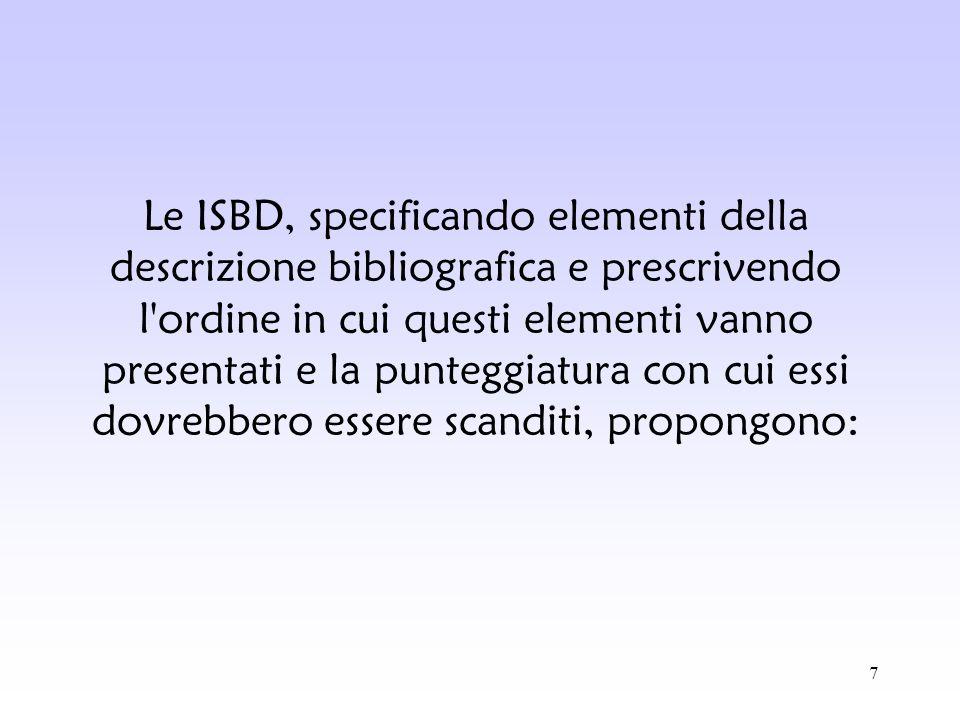 7 Le ISBD, specificando elementi della descrizione bibliografica e prescrivendo l'ordine in cui questi elementi vanno presentati e la punteggiatura co