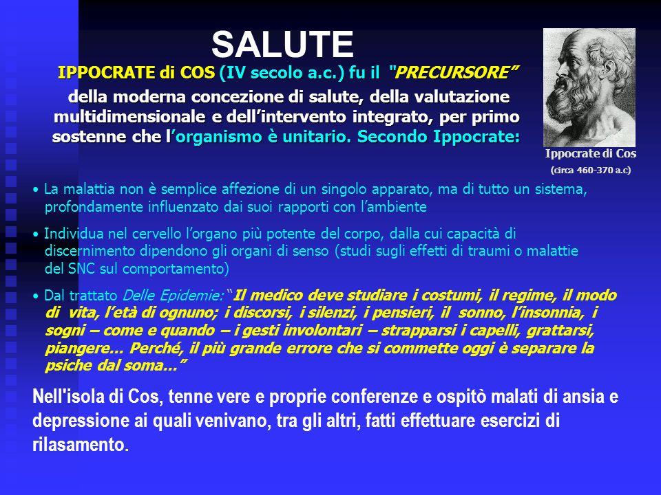 SALUTE IPPOCRATE di COS (IV secolo a.c.) fu il PRECURSORE della moderna concezione di salute, della valutazione multidimensionale e dellintervento integrato, per primo sostenne che lorganismo è unitario.